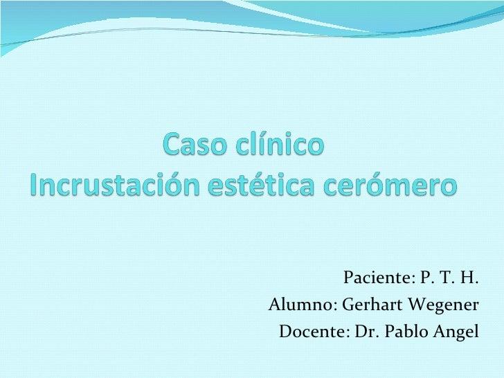 Paciente: P. T. H. Alumno: Gerhart Wegener Docente: Dr. Pablo Angel