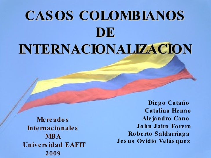 CASOS COLOMBIANOS DE INTERNACIONALIZACION Diego Cataño  Catalina Henao Alejandro Cano  John Jairo Forero Roberto Saldarria...