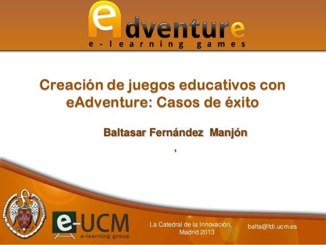 Creación de juegos educativos con   eAdventure: Casos de éxito        Baltasar Fernández Manjón                           ...