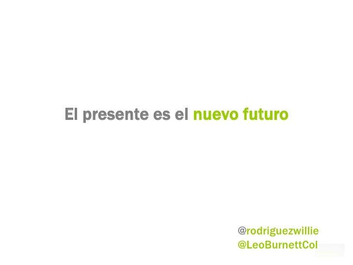 El presente es el nuevo futuro                            @rodriguezwillie                        @LeoBurnettCol