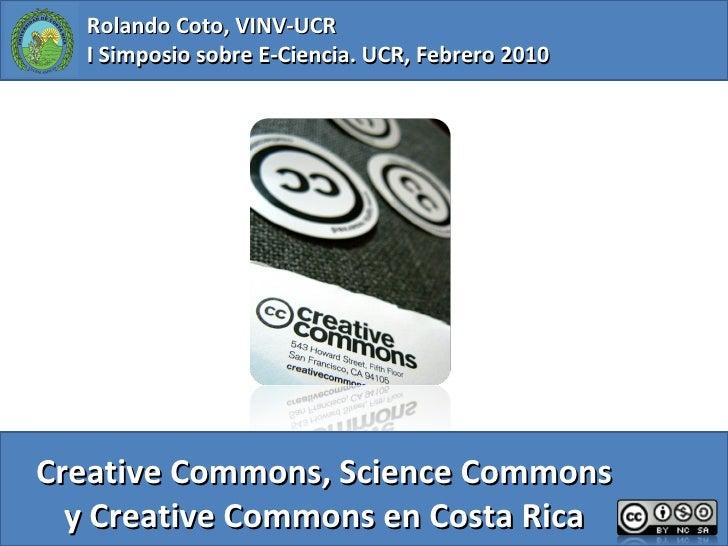 Creative Commons, Science Commons y Creative Commons en Costa Rica Rolando Coto, VINV-UCR I Simposio sobre E-Ciencia. UCR,...