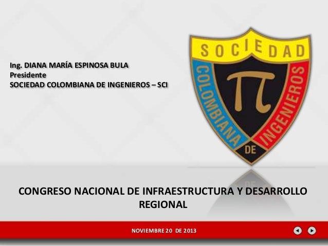 Ing. DIANA MARÍA ESPINOSA BULA Presidente SOCIEDAD COLOMBIANA DE INGENIEROS – SCI  CONGRESO NACIONAL DE INFRAESTRUCTURA Y ...