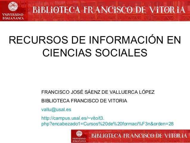 RECURSOS DE INFORMACIÓN EN CIENCIAS SOCIALES  FRANCISCO JOSÉ SÁENZ DE VALLUERCA LÓPEZ BIBLIOTECA FRANCISCO DE VITORIA vall...