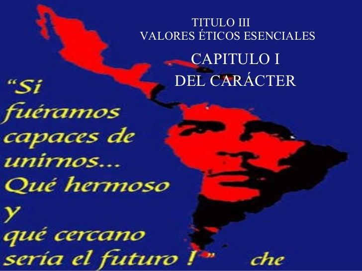 TITULO III VALORES ÉTICOS ESENCIALES CAPITULO I DEL CARÁCTER