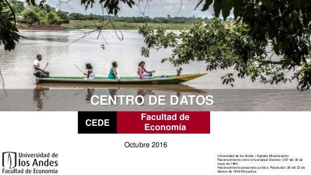 CENTRO DE DATOS Octubre 2016 CEDE Facultad de Economía Universidad de los Andes | Vigilada Mineducación Reconocimiento com...