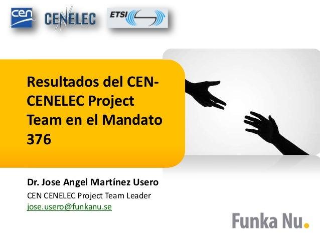 Resultados del CEN-CENELEC ProjectTeam en el Mandato376Dr. Jose Angel Martínez UseroCEN CENELEC Project Team Leaderjose.us...