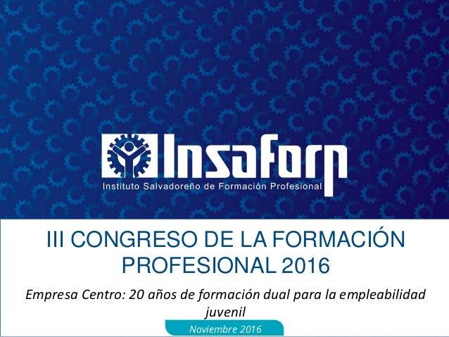 III CONGRESO DE LA FORMACIÓN PROFESIONAL 2016 Empresa Centro: 20 años de formación dual para la empleabilidad juvenil Novi...