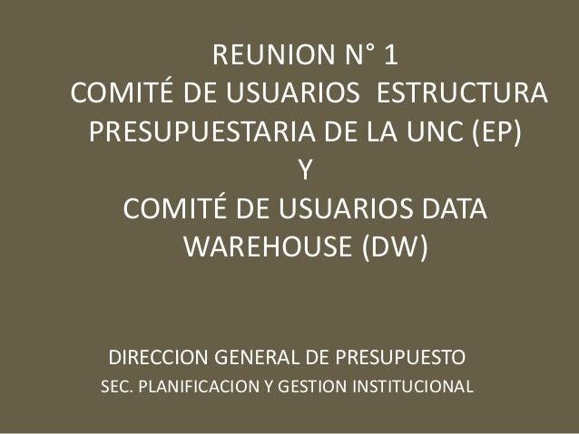 REUNION N° 1 COMITÉ DE USUARIOS ESTRUCTURA PRESUPUESTARIA DE LA UNC (EP) Y COMITÉ DE USUARIOS DATA WAREHOUSE (DW) DIRECCIO...