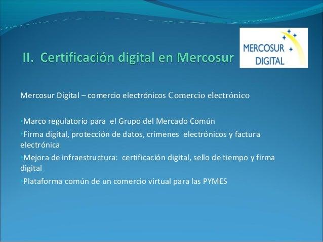 Mercosur Digital – comercio electrónicos Comercio electrónico •Marco regulatorio para el Grupo del Mercado Común •Firma di...