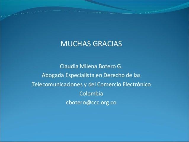 MUCHAS GRACIAS Claudia Milena Botero G. Abogada Especialista en Derecho de las Telecomunicaciones y del Comercio Electróni...