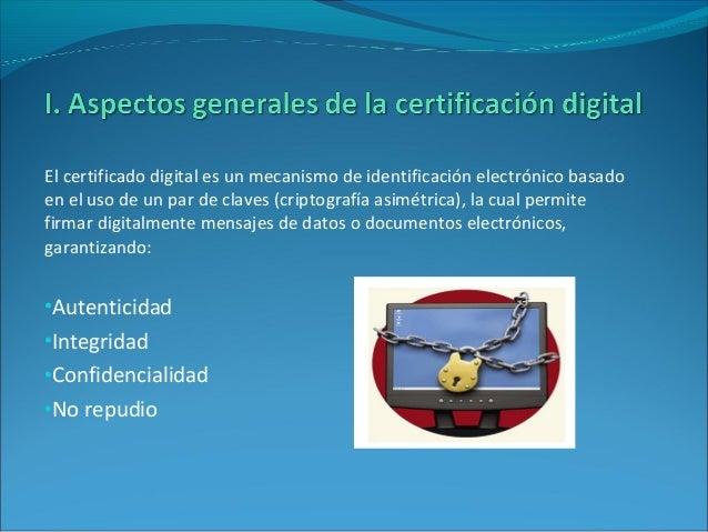 El certificado digital es un mecanismo de identificación electrónico basado en el uso de un par de claves (criptografía as...
