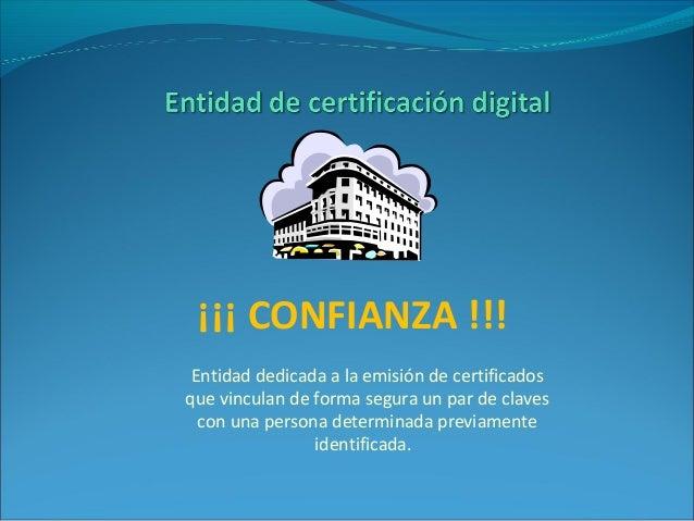 ¡¡¡ CONFIANZA !!! Entidad dedicada a la emisión de certificados que vinculan de forma segura un par de claves con una pers...