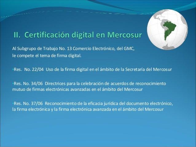 Al Subgrupo de Trabajo No. 13 Comercio Electrónico, del GMC, le compete el tema de firma digital. •Res. No. 22/04 Uso de l...