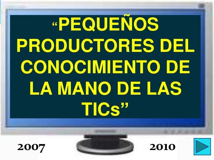 """""""PEQUEÑOSPRODUCTORES DELCONOCIMIENTO DE LA MANO DE LAS      TICs""""2007           2010"""
