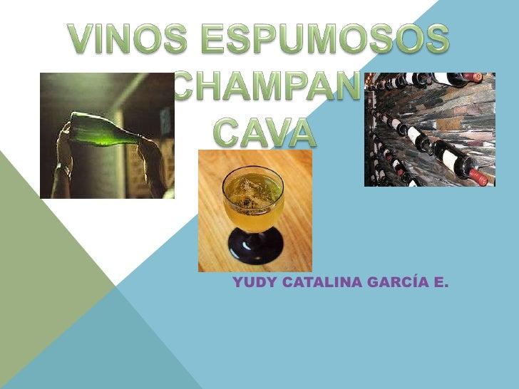 VINOS ESPUMOSOS<br /> CHAMPAN<br />CAVA<br />YUDY CATALINA GARCÍA E.<br />