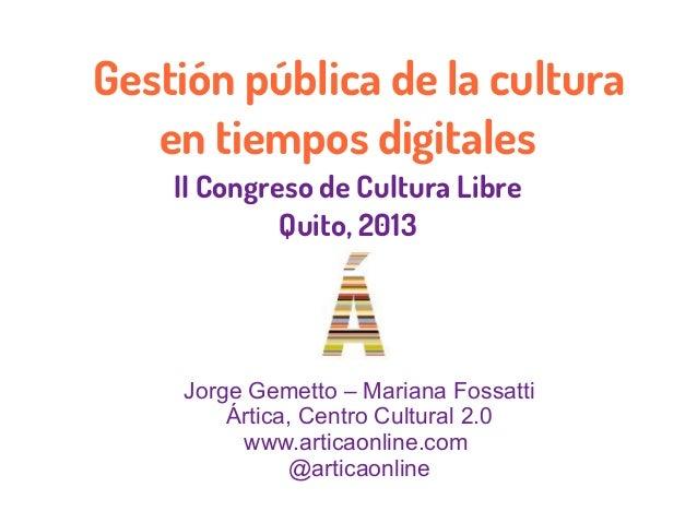 Gestión pública de la culturaen tiempos digitalesII Congreso de Cultura LibreQuito, 2013Jorge Gemetto – Mariana FossattiÁr...