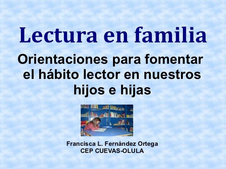 Lectura en familiaOrientaciones para fomentar el hábito lector en nuestros         hijos e hijas       Francisca L. Fernán...