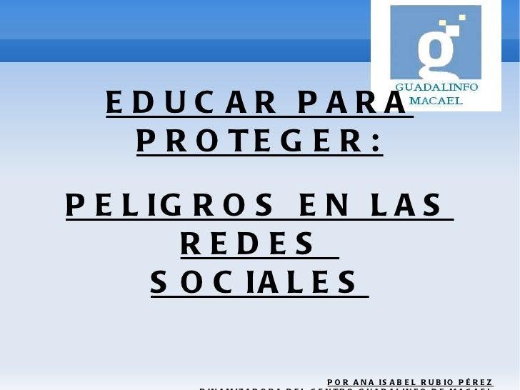 EDUCAR PARA PROTEGER: PELIGROS EN LAS REDES  SOCIALES POR ANA ISABEL RUBIO PÉREZ DINAMIZADORA DEL CENTRO GUADALINFO DE MAC...