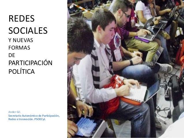 REDESSOCIALESY NUEVASFORMASDEPARTICIPACIÓNPOLÍTICAAnder Gil.Secretario Autonómico de Participación,Redes e Innovación. PSO...