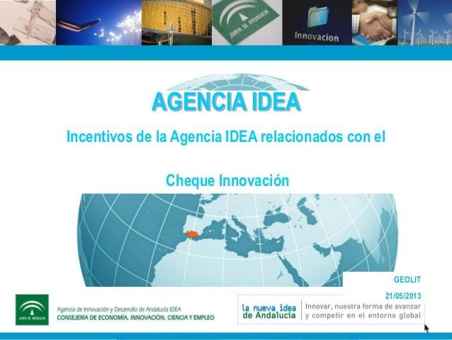 AGENCIA IDEAIncentivos de la Agencia IDEA relacionados con elCheque InnovaciónGEOLIT21/05/2013