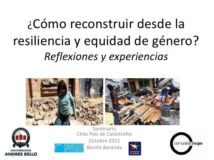 ¿Cómo reconstruir desde la resiliencia y equidad de género?Reflexiones y experiencias<br />SeminarioChile País de Catástro...