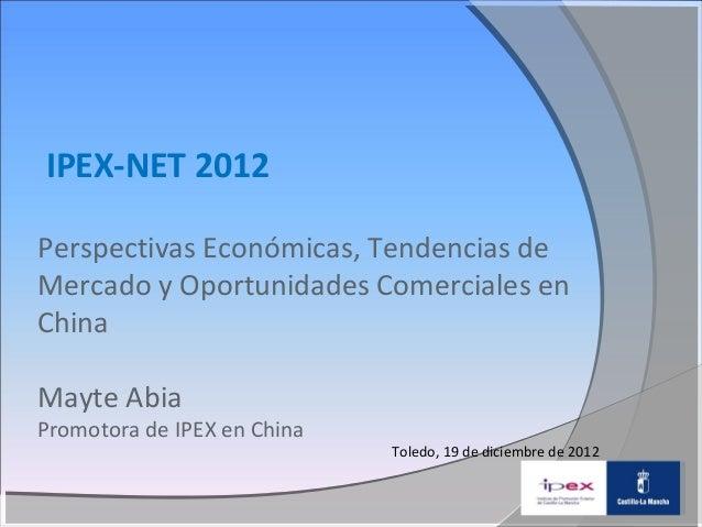 IPEX-NET 2012Perspectivas Económicas, Tendencias deMercado y Oportunidades Comerciales enChinaMayte AbiaPromotora de IPEX ...