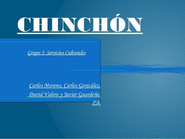 CHINCHÓN Grupo 5: Servicios Culturales Carlos Moreno, Carlos González, David Valero y Javier Guardeño. 3ºA.