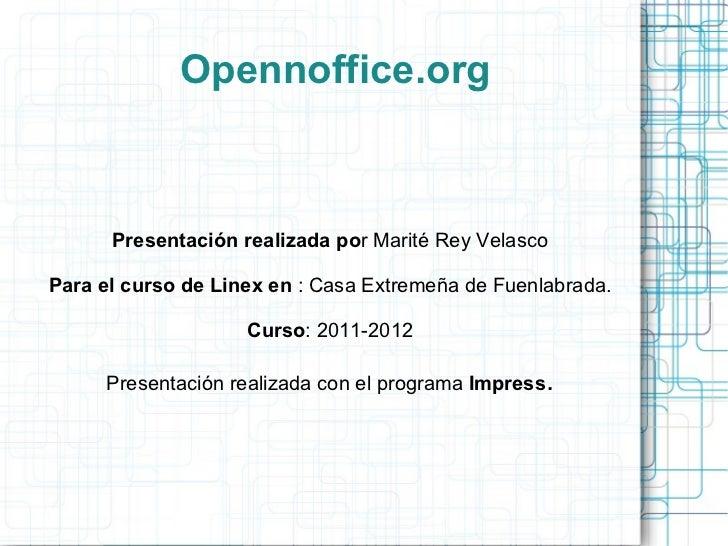 Opennoffice.org      Presentación realizada por Marité Rey VelascoPara el curso de Linex en : Casa Extremeña de Fuenlabrad...
