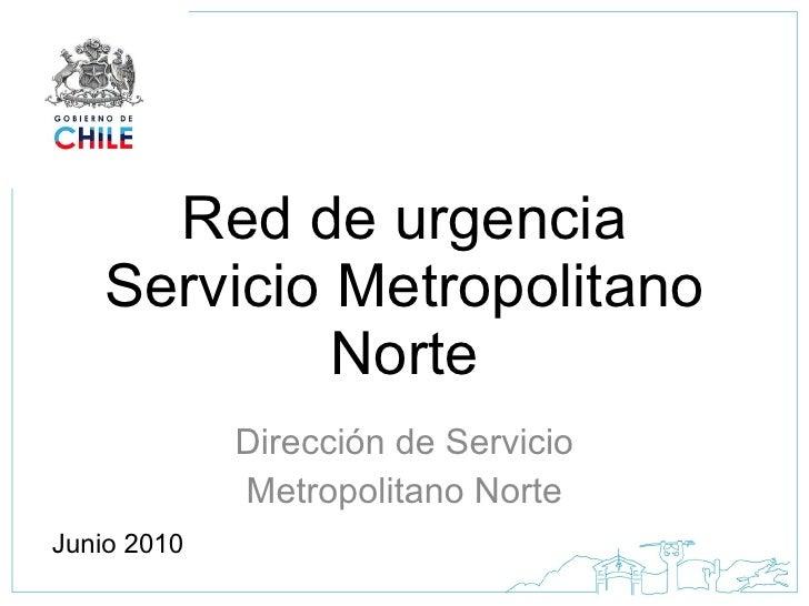 Red de urgencia Servicio Metropolitano Norte Dirección de Servicio Metropolitano Norte Junio 2010