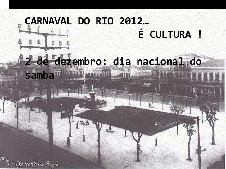 CARNAVAL DO RIO 2012…                   É CULTURA ! Praça Onze (de junho) – 1930….2 de dezembro: dia nacional dosamba