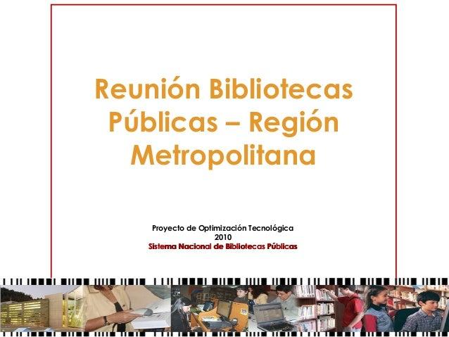 Reunión Bibliotecas Públicas – Región Metropolitana Proyecto de Optimización Tecnológica 2010 Sistema Nacional de Bibliote...