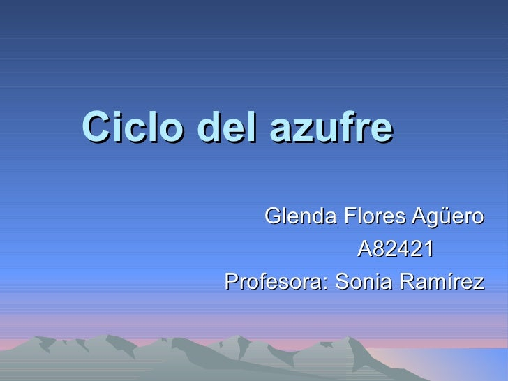 Ciclo del azufre   Glenda Flores Agüero A82421  Profesora: Sonia Ramírez
