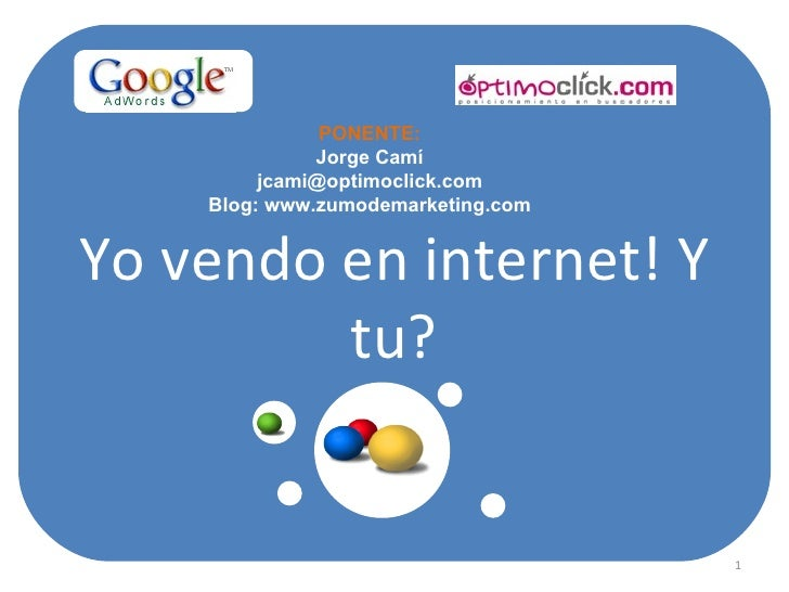 Yo vendo en internet! Y tu? PONENTE: Jorge Camí [email_address] Blog: www.zumodemarketing.com