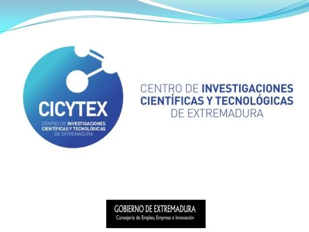 Qué es CICYTEX  Centro de Investigaciones Científicas y Tecnológicas de Extremadura (CICYTEX) Nace para mejorar la coordi...