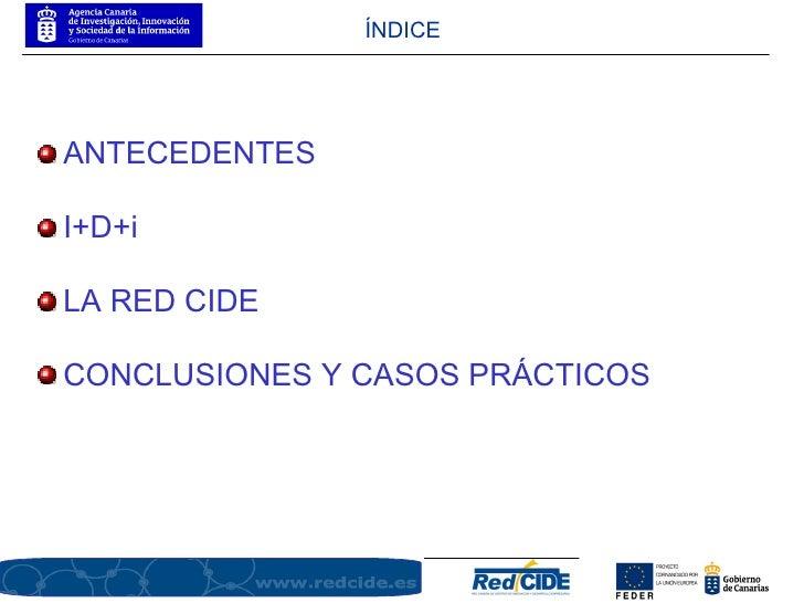 <ul><li>ANTECEDENTES  </li></ul><ul><li>I+D+i </li></ul><ul><li>LA RED CIDE  </li></ul><ul><li>CONCLUSIONES Y CASOS PRÁCTI...