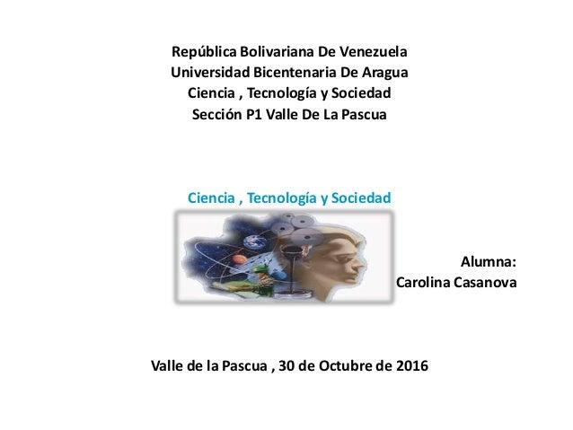 República Bolivariana De Venezuela Universidad Bicentenaria De Aragua Ciencia , Tecnología y Sociedad Sección P1 Valle De ...