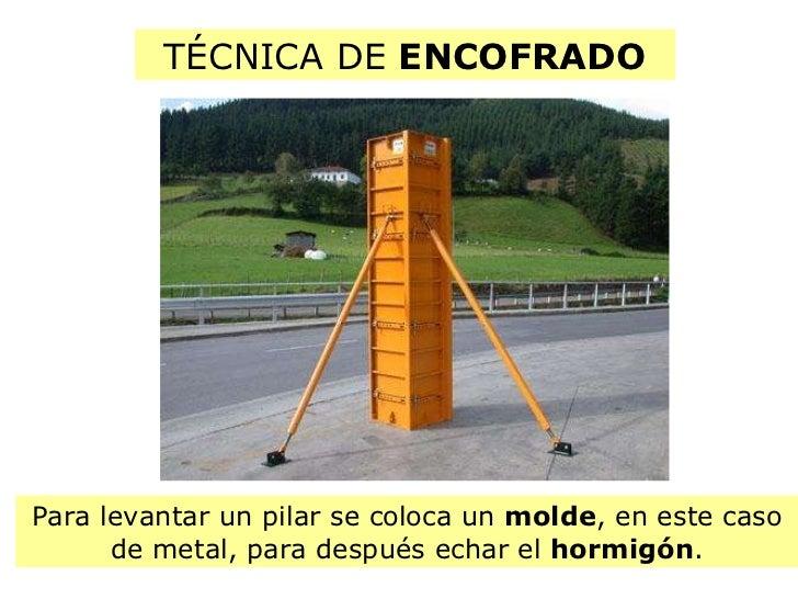 TÉCNICA DE  ENCOFRADO Para levantar un pilar se coloca un  molde , en este caso de metal, para después echar el  hormigón .
