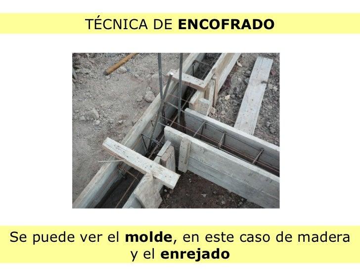 TÉCNICA DE  ENCOFRADO Se puede ver el  molde , en este caso de madera y el  enrejado
