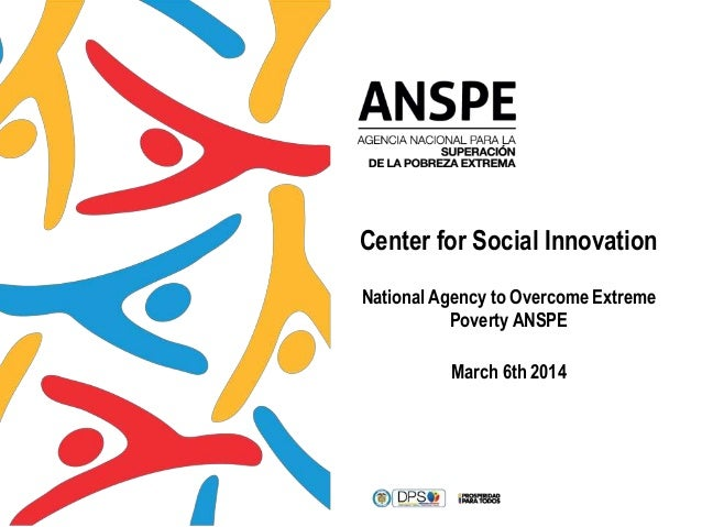 Center for Social Innovation National Agency to Overcome Extreme Poverty ANSPE March 6th 2014
