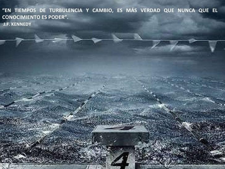 """"""" EN TIEMPOS DE TURBULENCIA Y CAMBIO, ES MÁS VERDAD QUE NUNCA QUE EL CONOCIMIENTO ES PODER"""". J.F. KENNEDY"""