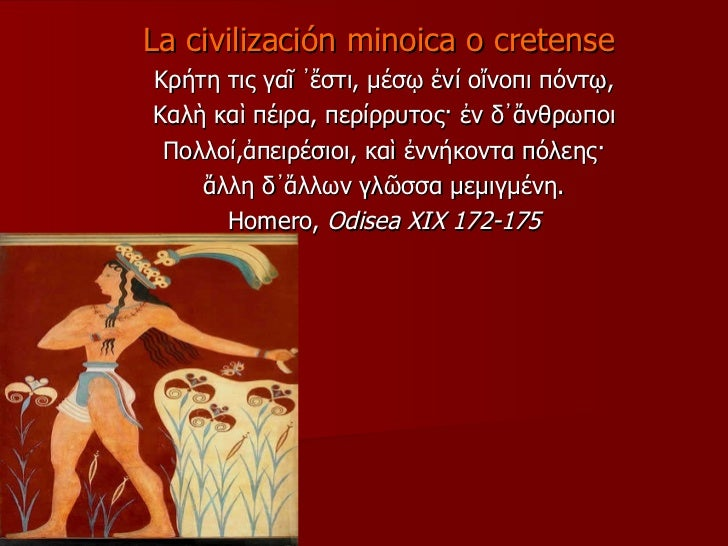 La civilización minoica o cretense  Κρήτη τις γαῖ ᾿ἔστι, μέσῳ ἐνί οἴνοπι πόντῳ, Καλὴ καὶ πέιρα, περίρρυτος· ἐν δ᾿ἄνθρωποι ...