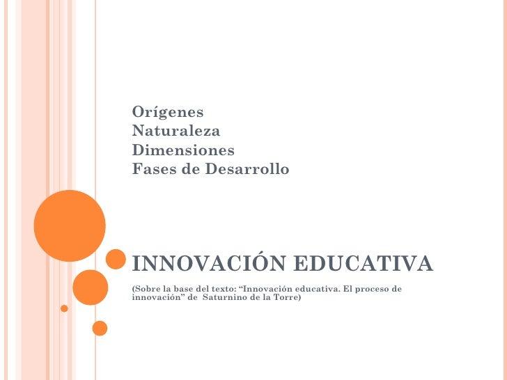 """OrígenesNaturalezaDimensionesFases de DesarrolloINNOVACIÓN EDUCATIVA(Sobre la base del texto: """"Innovación educativa. El pr..."""