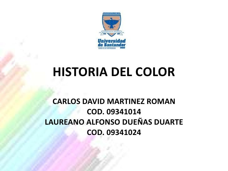 HISTORIA DEL COLOR  CARLOS DAVID MARTINEZ ROMAN          COD. 09341014LAUREANO ALFONSO DUEÑAS DUARTE          COD. 09341024