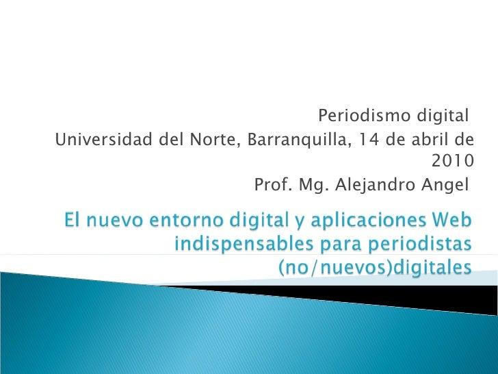 Periodismo digital  Universidad del Norte, Barranquilla, 14 de abril de 2010 Prof. Mg. Alejandro Angel