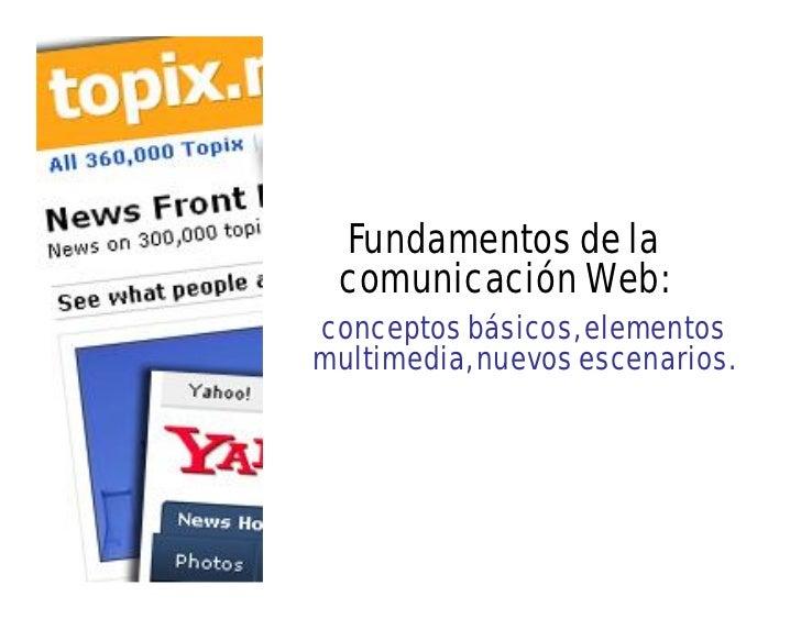 Fundamentos de la comunicación Web:conceptos básicos, elementosmultimedia, nuevos escenarios.