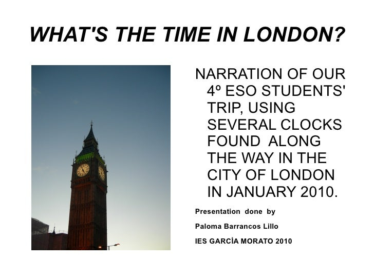 WHAT'S THE TIME IN LONDON? <ul>NARRATION OF OUR  4º ESO STUDENTS' TRIP, USING  SEVERAL CLOCKS FOUND  ALONG THE WAY IN THE ...