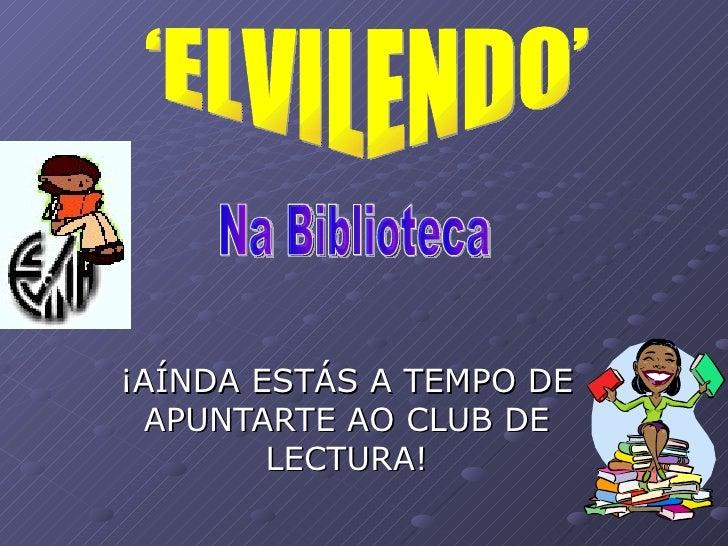 ¡ AÍNDA ESTÁS A TEMPO DE APUNTARTE AO CLUB DE LECTURA! 'ELVILENDO'  Na Biblioteca