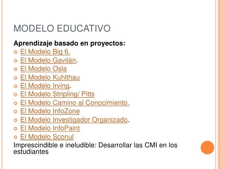 MODELO EDUCATIVOAprendizaje basado en proyectos: El Modelo Big 6. El Modelo Gavilán. El Modelo Osla El Modelo Kuhlthau...