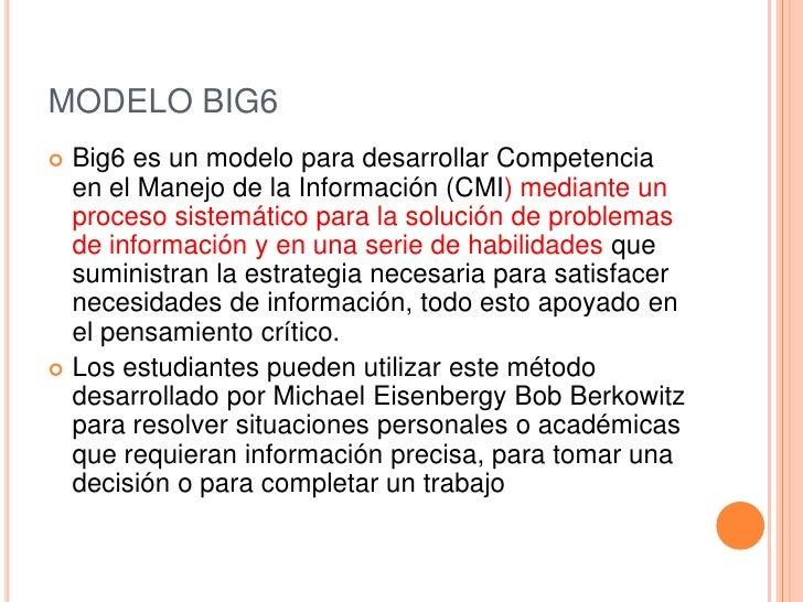 MODELO BIG6 Big6 es un modelo para desarrollar Competencia  en el Manejo de la Información (CMI) mediante un  proceso sis...