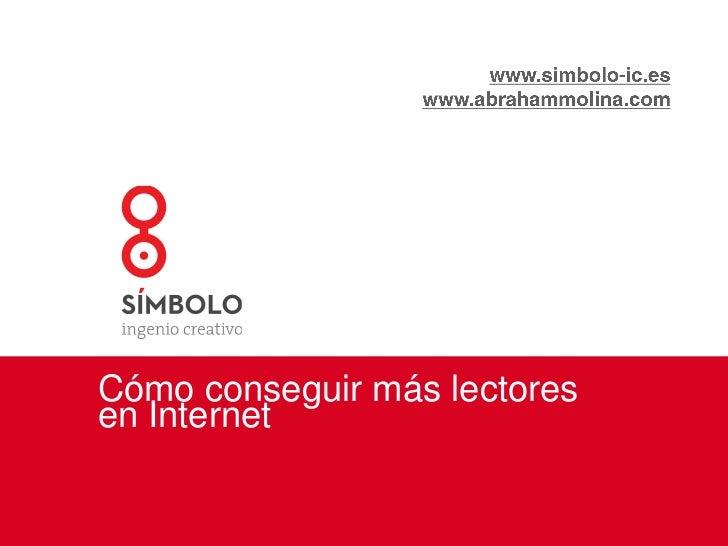 www.simbolo-ic.es<br />www.abrahammolina.com<br />Cómo conseguir más lectores en Internet<br />